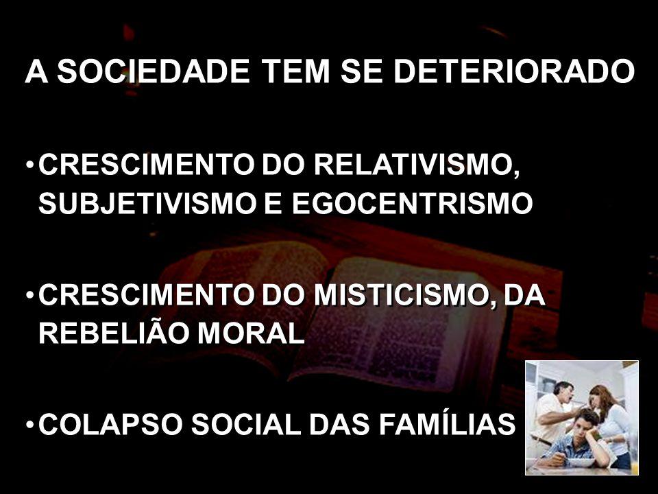 A SOCIEDADE TEM SE DETERIORADO CRESCIMENTO DO RELATIVISMO, SUBJETIVISMO E EGOCENTRISMO CRESCIMENTO DO MISTICISMO, DA REBELIÃO MORAL COLAPSO SOCIAL DAS