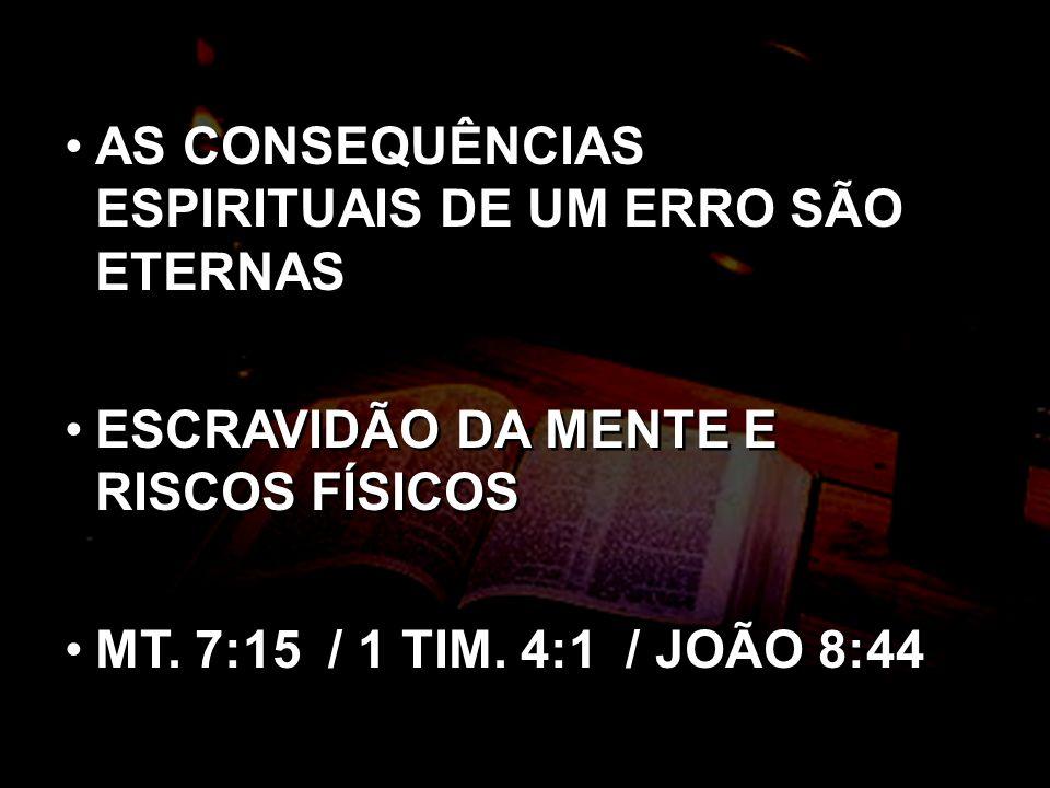 AS CONSEQUÊNCIAS ESPIRITUAIS DE UM ERRO SÃO ETERNAS ESCRAVIDÃO DA MENTE E RISCOS FÍSICOS MT. 7:15 / 1 TIM. 4:1 / JOÃO 8:44 AS CONSEQUÊNCIAS ESPIRITUAI