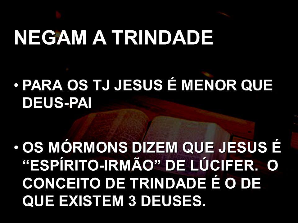 NEGAM A TRINDADE PARA OS TJ JESUS É MENOR QUE DEUS-PAI OS MÓRMONS DIZEM QUE JESUS É ESPÍRITO-IRMÃO DE LÚCIFER. O CONCEITO DE TRINDADE É O DE QUE EXIST