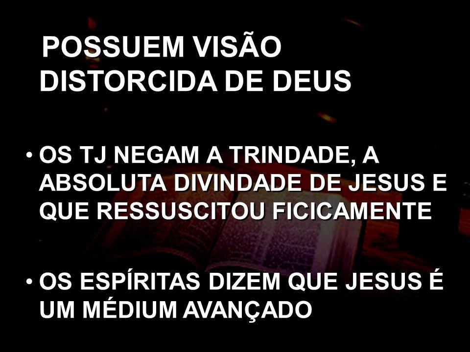 POSSUEM VISÃO DISTORCIDA DE DEUS OS TJ NEGAM A TRINDADE, A ABSOLUTA DIVINDADE DE JESUS E QUE RESSUSCITOU FICICAMENTE OS ESPÍRITAS DIZEM QUE JESUS É UM