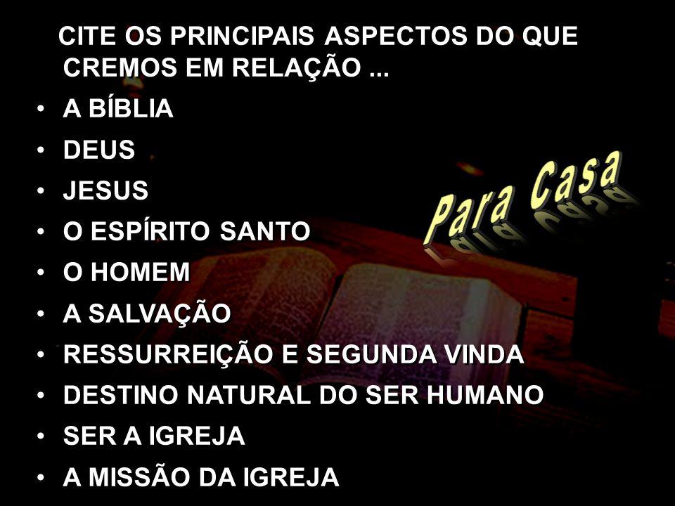 CITE OS PRINCIPAIS ASPECTOS DO QUE CREMOS EM RELAÇÃO... A BÍBLIA DEUS JESUS O ESPÍRITO SANTO O HOMEM A SALVAÇÃO RESSURREIÇÃO E SEGUNDA VINDA DESTINO N