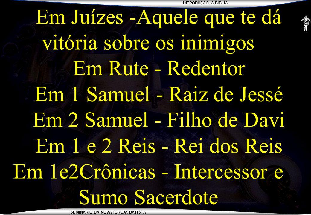 INTRODUÇÃO À BÍBLIA SEMINÁRIO DA NOVA IGREJA BATISTA Em Juízes -Aquele que te dá vitória sobre os inimigos Em Rute - Redentor Em 1 Samuel - Raiz de Je