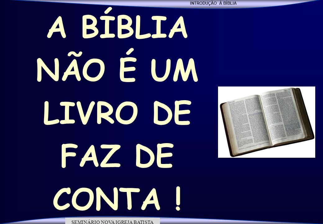 INTRODUÇÃO À BÍBLIA SEMINÁRIO DA NOVA IGREJA BATISTA SEMINÁRIO NOVA IGREJA BATISTA A BÍBLIA NÃO É UM LIVRO DE FAZ DE CONTA !