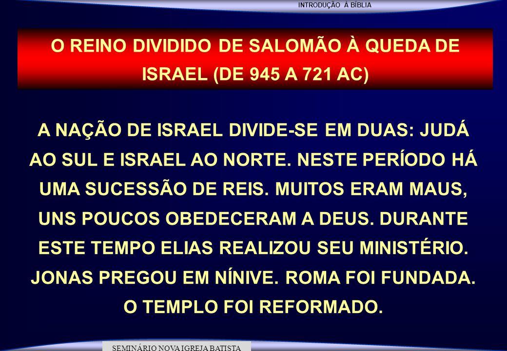INTRODUÇÃO À BÍBLIA SEMINÁRIO DA NOVA IGREJA BATISTA SEMINÁRIO NOVA IGREJA BATISTA O REINO DIVIDIDO DE SALOMÃO À QUEDA DE ISRAEL (DE 945 A 721 AC) A N
