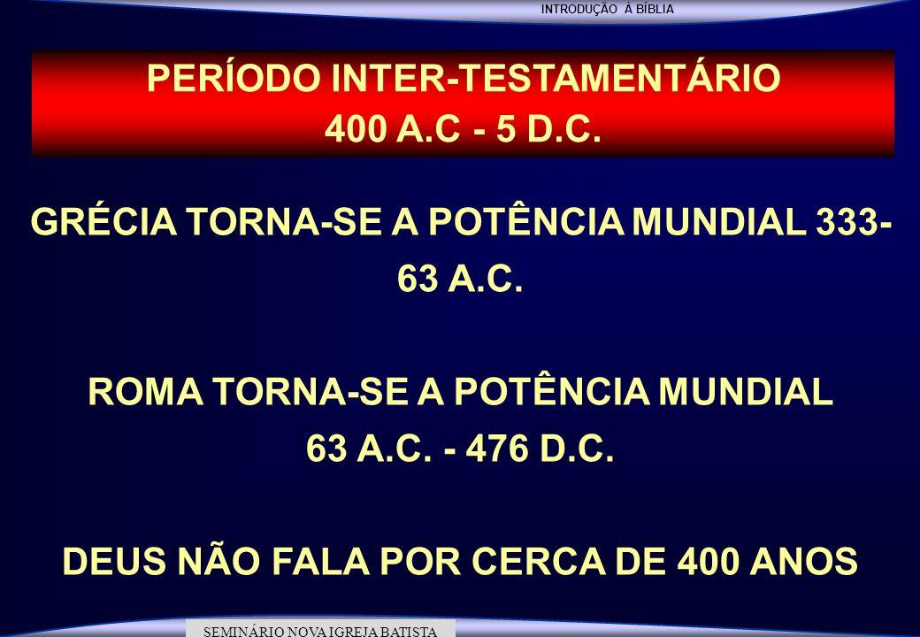 INTRODUÇÃO À BÍBLIA SEMINÁRIO DA NOVA IGREJA BATISTA SEMINÁRIO NOVA IGREJA BATISTA PERÍODO INTER-TESTAMENTÁRIO 400 A.C - 5 D.C. GRÉCIA TORNA-SE A POTÊ