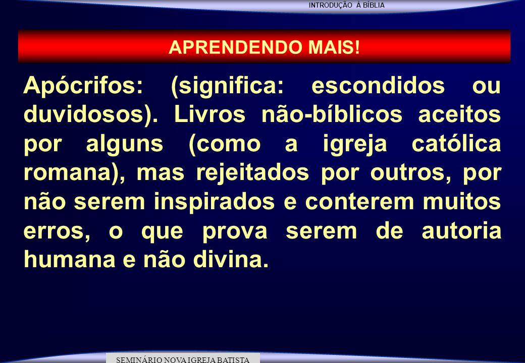 INTRODUÇÃO À BÍBLIA SEMINÁRIO DA NOVA IGREJA BATISTA SEMINÁRIO NOVA IGREJA BATISTA APRENDENDO MAIS! Apócrifos: (significa: escondidos ou duvidosos). L
