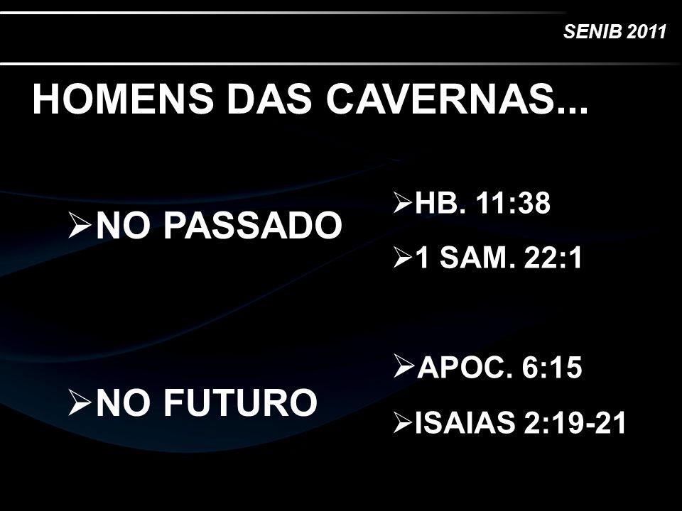 SENIB 2011 HOMENS DAS CAVERNAS... NO PASSADO NO FUTURO HB. 11:38 1 SAM. 22:1 APOC. 6:15 ISAIAS 2:19-21