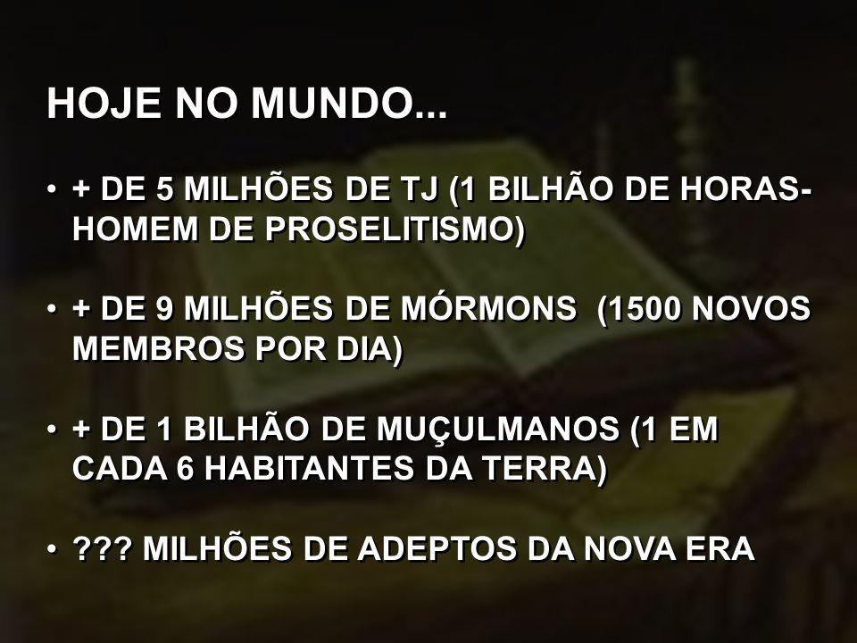 HOJE NO MUNDO... + DE 5 MILHÕES DE TJ (1 BILHÃO DE HORAS- HOMEM DE PROSELITISMO) + DE 9 MILHÕES DE MÓRMONS (1500 NOVOS MEMBROS POR DIA) + DE 1 BILHÃO