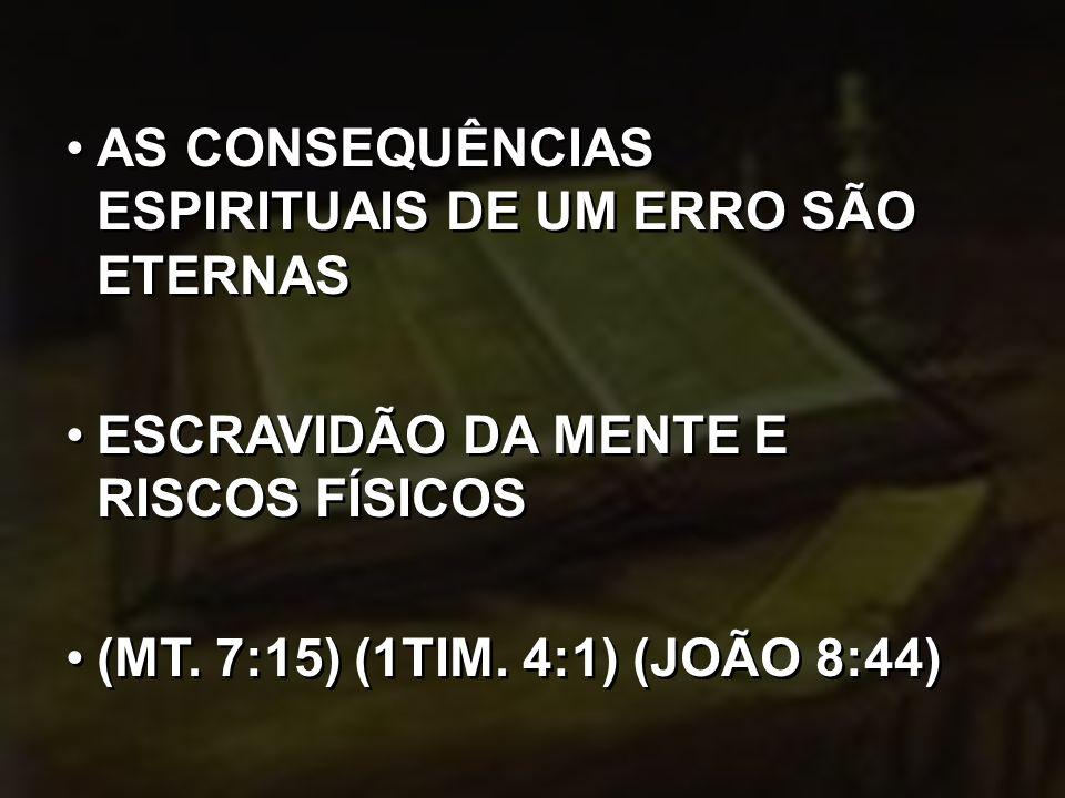 AS CONSEQUÊNCIAS ESPIRITUAIS DE UM ERRO SÃO ETERNAS ESCRAVIDÃO DA MENTE E RISCOS FÍSICOS (MT. 7:15) (1TIM. 4:1) (JOÃO 8:44) AS CONSEQUÊNCIAS ESPIRITUA