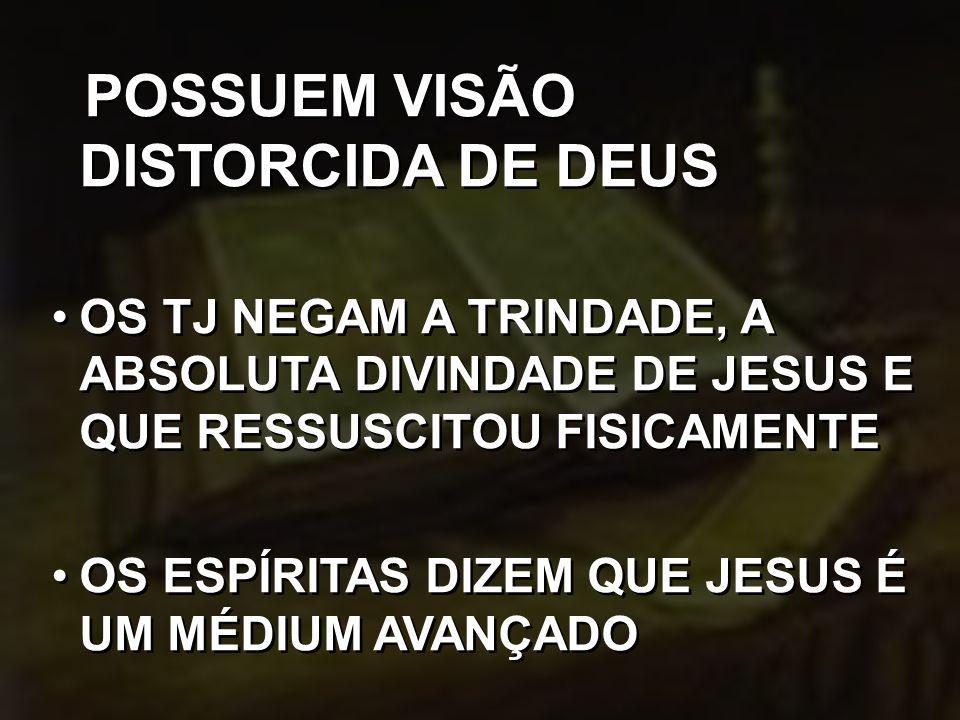 POSSUEM VISÃO DISTORCIDA DE DEUS OS TJ NEGAM A TRINDADE, A ABSOLUTA DIVINDADE DE JESUS E QUE RESSUSCITOU FISICAMENTE OS ESPÍRITAS DIZEM QUE JESUS É UM