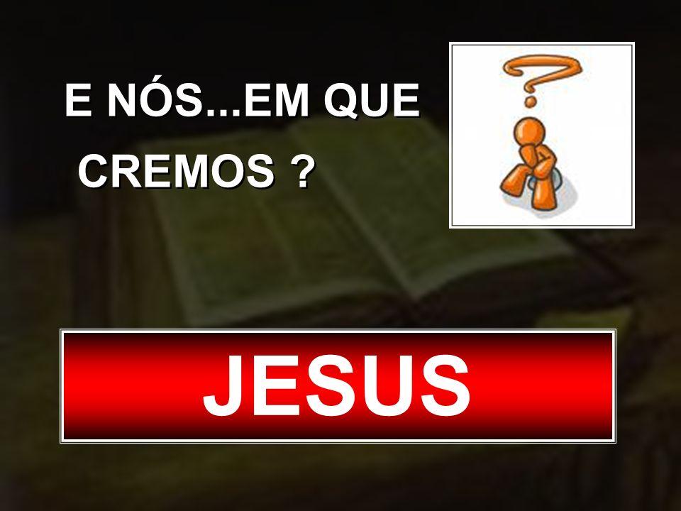 E NÓS...EM QUE CREMOS ? JESUS