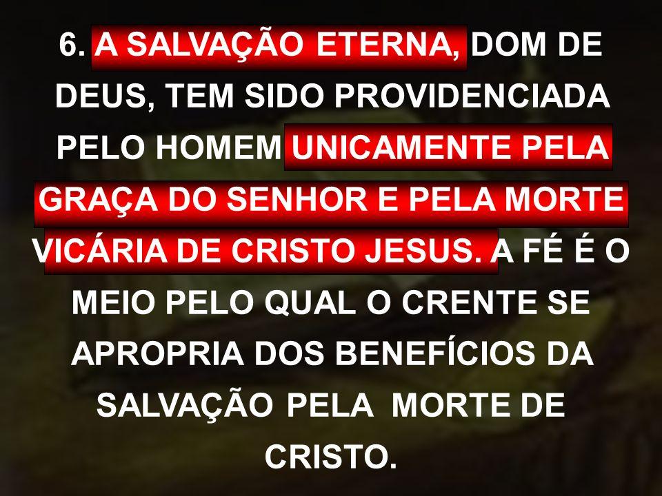 6. A SALVAÇÃO ETERNA, DOM DE DEUS, TEM SIDO PROVIDENCIADA PELO HOMEM UNICAMENTE PELA GRAÇA DO SENHOR E PELA MORTE VICÁRIA DE CRISTO JESUS. A FÉ É O ME