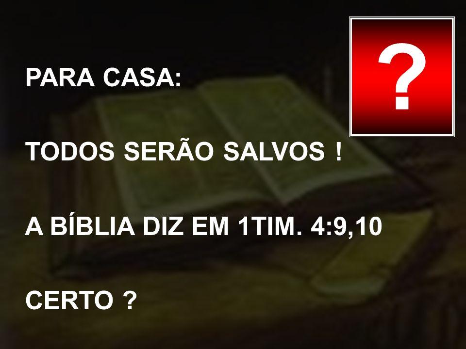 PARA CASA: TODOS SERÃO SALVOS ! A BÍBLIA DIZ EM 1TIM. 4:9,10 CERTO ? ?