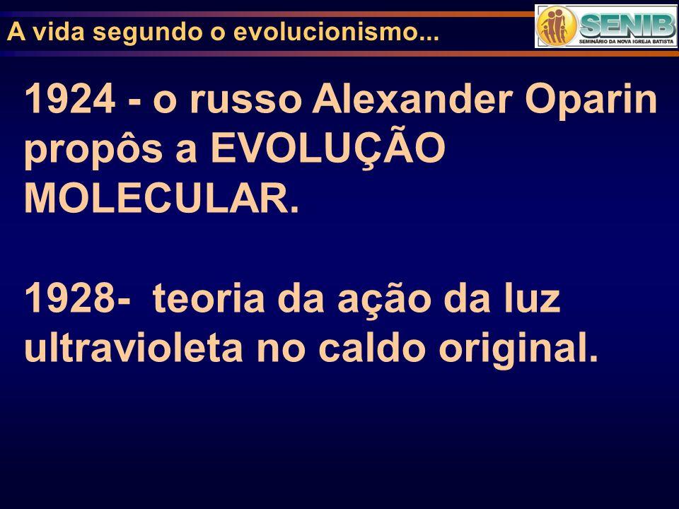 A vida segundo o evolucionismo... 1924 - o russo Alexander Oparin propôs a EVOLUÇÃO MOLECULAR. 1928- teoria da ação da luz ultravioleta no caldo origi