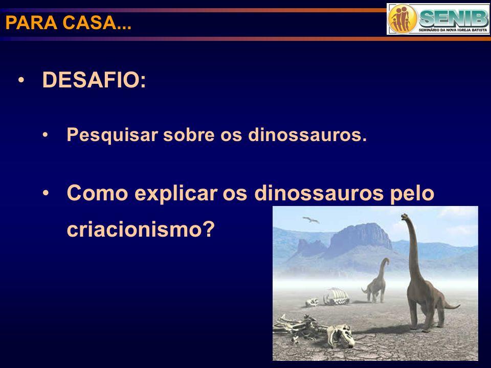 PARA CASA... DESAFIO: Pesquisar sobre os dinossauros. Como explicar os dinossauros pelo criacionismo?