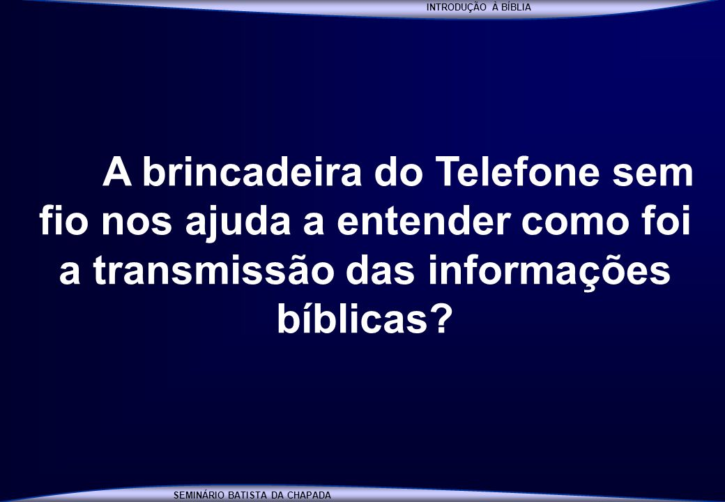 INTRODUÇÃO À BÍBLIA SEMINÁRIO BATISTA DA CHAPADA INTRODUÇÃO À BÍBLIA A brincadeira do Telefone sem fio nos ajuda a entender como foi a transmissão das