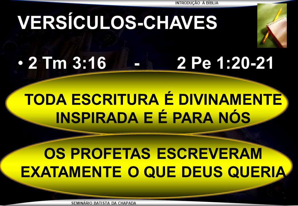 INTRODUÇÃO À BÍBLIA SEMINÁRIO BATISTA DA CHAPADA VERSÍCULOS-CHAVES 2 Tm 3:16 - 2 Pe 1:20-21 TODA ESCRITURA É DIVINAMENTE INSPIRADA E É PARA NÓS OS PRO