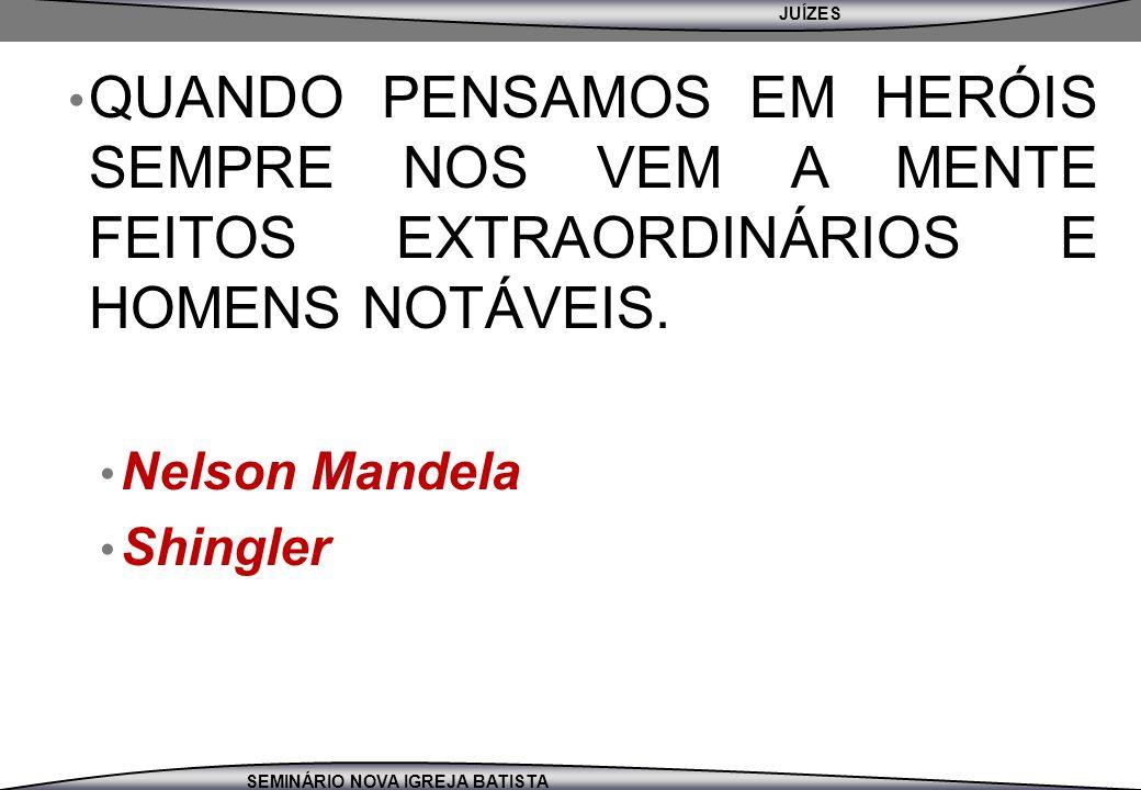 JUÍZES SEMINÁRIO NOVA IGREJA BATISTA QUANDO PENSAMOS EM HERÓIS SEMPRE NOS VEM A MENTE FEITOS EXTRAORDINÁRIOS E HOMENS NOTÁVEIS. Nelson Mandela Shingle
