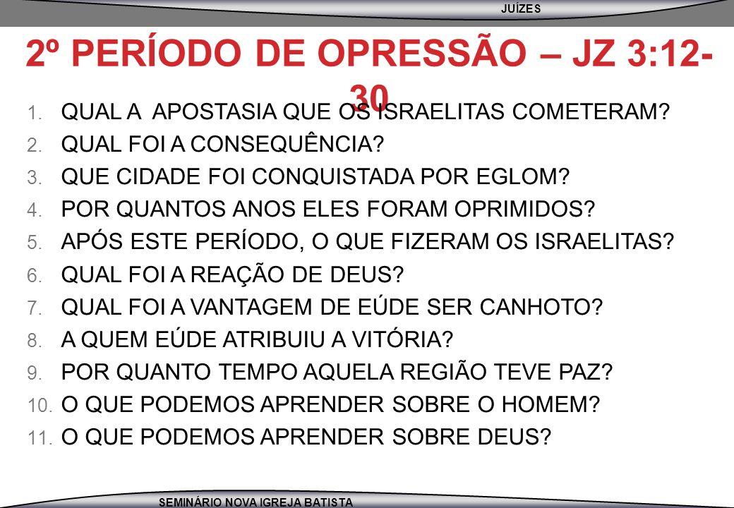 JUÍZES SEMINÁRIO NOVA IGREJA BATISTA 2º PERÍODO DE OPRESSÃO – JZ 3:12- 30 1. QUAL A APOSTASIA QUE OS ISRAELITAS COMETERAM? 2. QUAL FOI A CONSEQUÊNCIA?