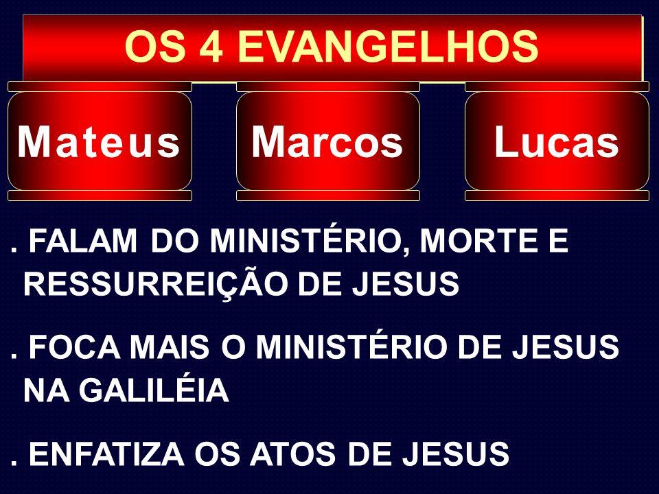 OS 4 EVANGELHOS MateusMarcosLucas. FALAM DO MINISTÉRIO, MORTE E RESSURREIÇÃO DE JESUS. FOCA MAIS O MINISTÉRIO DE JESUS NA GALILÉIA. ENFATIZA OS ATOS D
