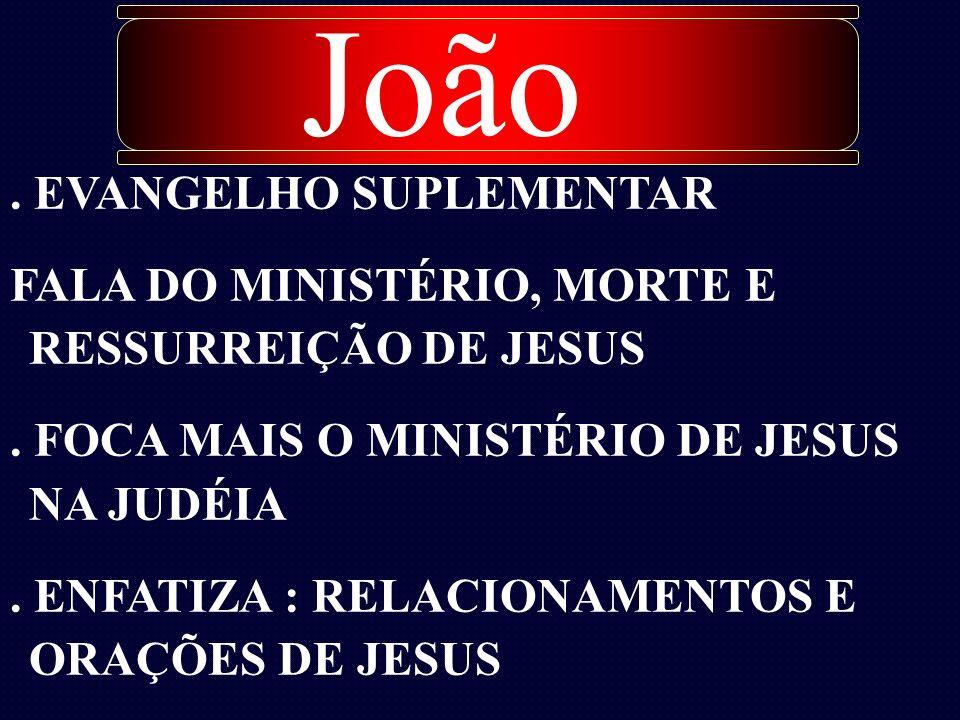 . EVANGELHO SUPLEMENTAR FALA DO MINISTÉRIO, MORTE E RESSURREIÇÃO DE JESUS. FOCA MAIS O MINISTÉRIO DE JESUS NA JUDÉIA. ENFATIZA : RELACIONAMENTOS E ORA
