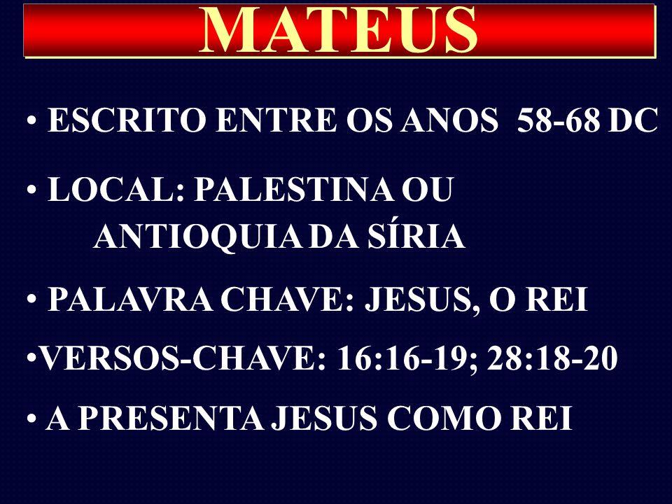 MATEUS ESCRITO ENTRE OS ANOS 58-68 DC LOCAL: PALESTINA OU ANTIOQUIA DA SÍRIA PALAVRA CHAVE: JESUS, O REI VERSOS-CHAVE: 16:16-19; 28:18-20 A PRESENTA J