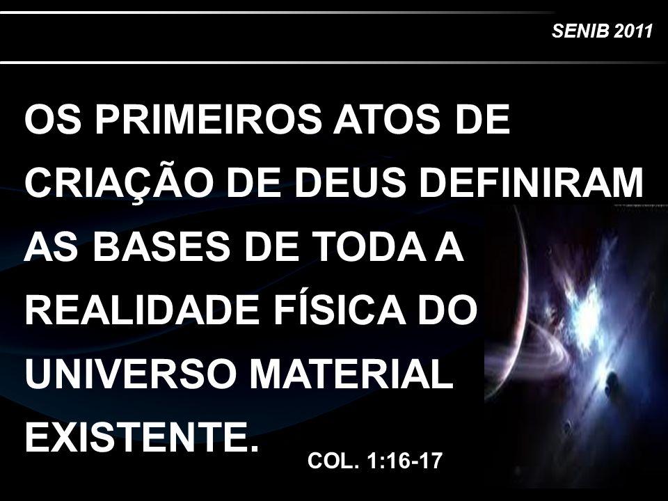 SENIB 2011 OS PRIMEIROS ATOS DE CRIAÇÃO DE DEUS DEFINIRAM AS BASES DE TODA A REALIDADE FÍSICA DO UNIVERSO MATERIAL EXISTENTE. COL. 1:16-17