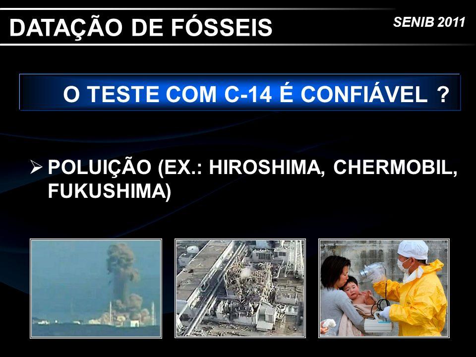 SENIB 2011 O TESTE COM C-14 É CONFIÁVEL ? POLUIÇÃO (EX.: HIROSHIMA, CHERMOBIL, FUKUSHIMA) DATAÇÃO DE FÓSSEIS