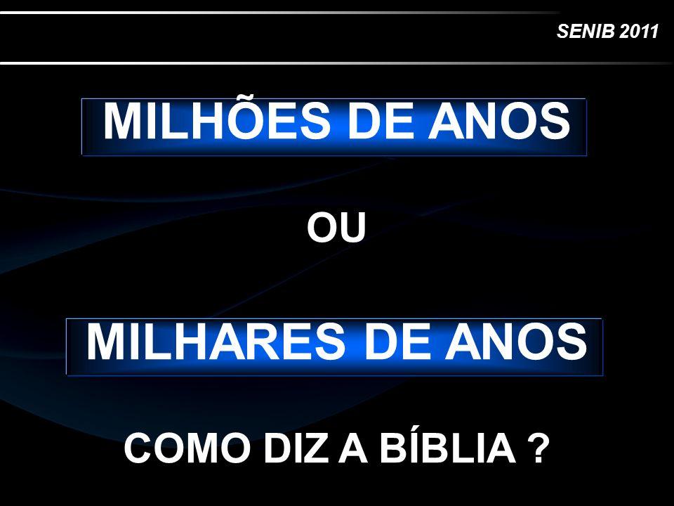 SENIB 2011 MILHÕES DE ANOS OU MILHARES DE ANOS COMO DIZ A BÍBLIA ?