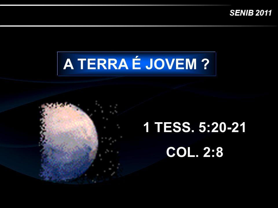 SENIB 2011 A TERRA É JOVEM ? 1 TESS. 5:20-21 COL. 2:8
