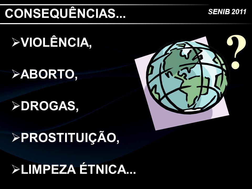 SENIB 2011 VIOLÊNCIA, ABORTO, DROGAS, PROSTITUIÇÃO, LIMPEZA ÉTNICA... ? CONSEQUÊNCIAS...