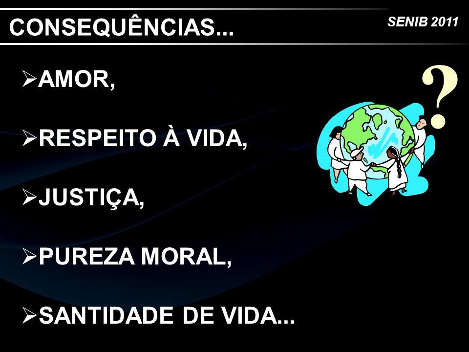 SENIB 2011 AMOR, RESPEITO À VIDA, JUSTIÇA, PUREZA MORAL, SANTIDADE DE VIDA... ? CONSEQUÊNCIAS...