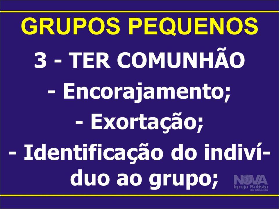 GRUPOS PEQUENOS 3 - TER COMUNHÃO - Encorajamento; - Exortação; - Identificação do indiví- duo ao grupo;