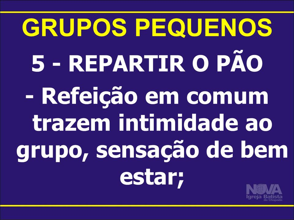 GRUPOS PEQUENOS 5 - REPARTIR O PÃO - Refeição em comum trazem intimidade ao grupo, sensação de bem estar;
