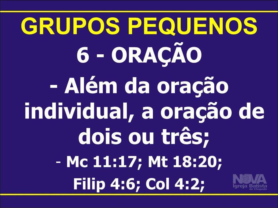 GRUPOS PEQUENOS 6 - ORAÇÃO - Além da oração individual, a oração de dois ou três; -Mc 11:17; Mt 18:20; Filip 4:6; Col 4:2;