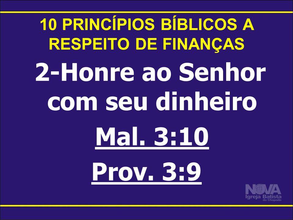 10 PRINCÍPIOS BÍBLICOS A RESPEITO DE FINANÇAS 2-Honre ao Senhor com seu dinheiro Mal. 3:10 Prov. 3:9