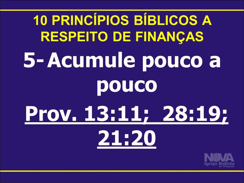 10 PRINCÍPIOS BÍBLICOS A RESPEITO DE FINANÇAS 5-Acumule pouco a pouco Prov. 13:11; 28:19; 21:20