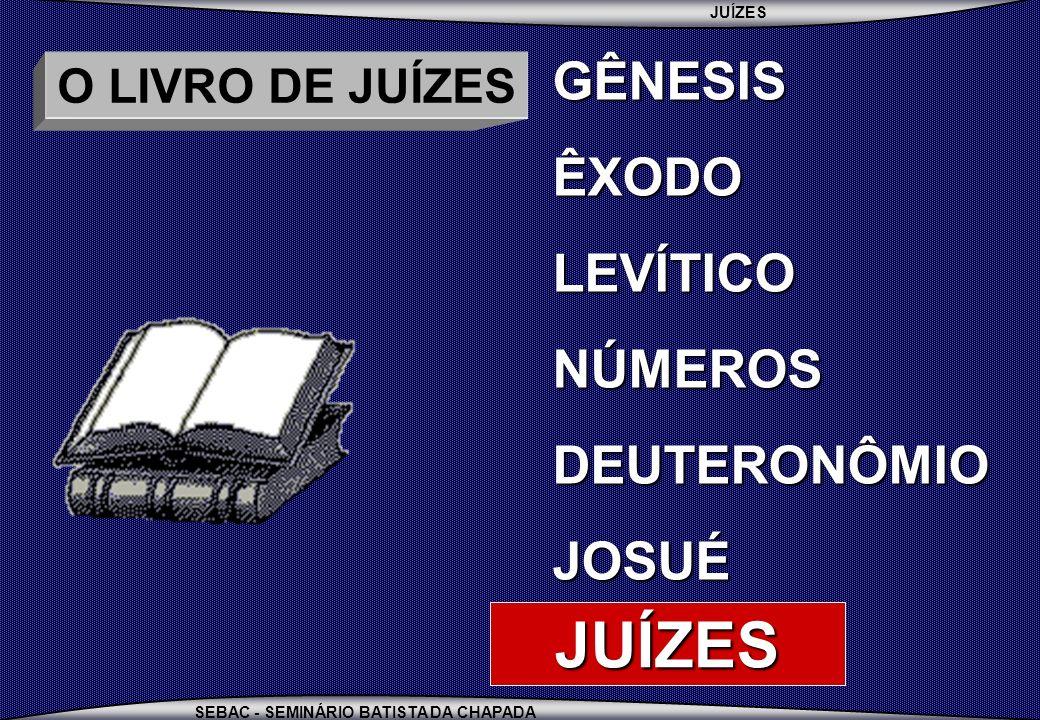 JUÍZES SEBAC - SEMINÁRIO BATISTA DA CHAPADA O LIVRO DE JUÍZES GÊNESISÊXODOLEVÍTICONÚMEROSDEUTERONÔMIOJOSUÉ JUÍZES