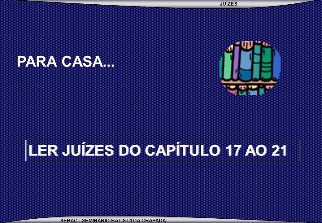 JUÍZES SEBAC - SEMINÁRIO BATISTA DA CHAPADA PARA CASA... LER JUÍZES DO CAPÍTULO 17 AO 21