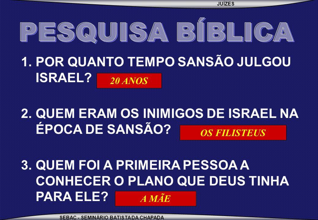 JUÍZES SEBAC - SEMINÁRIO BATISTA DA CHAPADA 1.POR QUANTO TEMPO SANSÃO JULGOU ISRAEL? 2.QUEM ERAM OS INIMIGOS DE ISRAEL NA ÉPOCA DE SANSÃO? 3.QUEM FOI