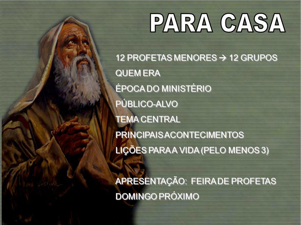 12 PROFETAS MENORES 12 GRUPOS QUEM ERA ÉPOCA DO MINISTÉRIO PÚBLICO-ALVO TEMA CENTRAL PRINCIPAIS ACONTECIMENTOS LIÇÕES PARA A VIDA (PELO MENOS 3) APRES