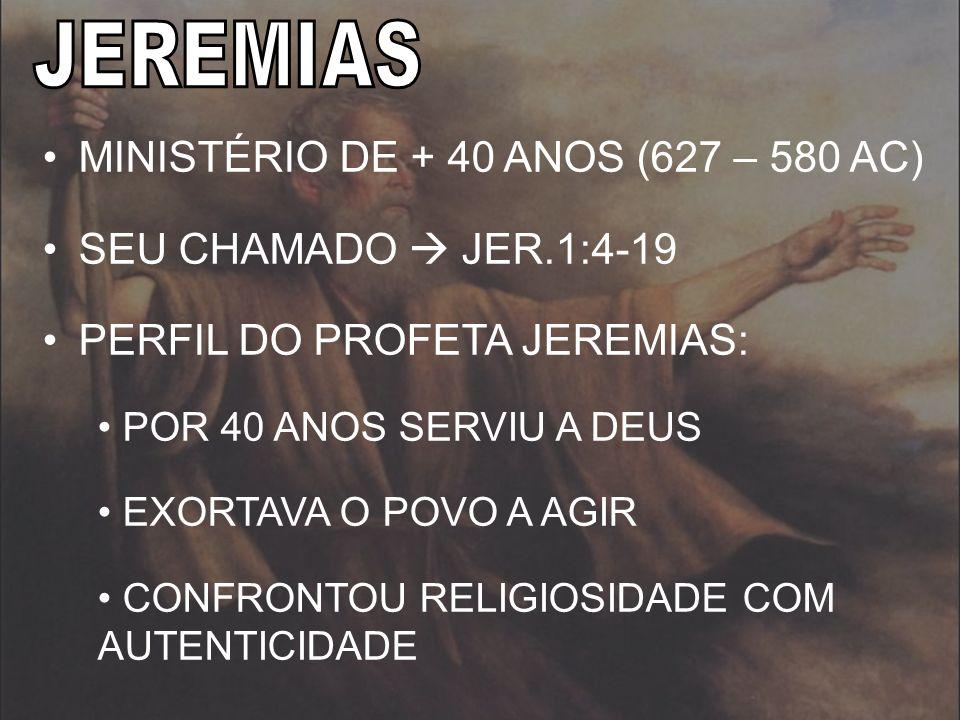 MINISTÉRIO DE + 40 ANOS (627 – 580 AC) SEU CHAMADO JER.1:4-19 PERFIL DO PROFETA JEREMIAS: POR 40 ANOS SERVIU A DEUS EXORTAVA O POVO A AGIR CONFRONTOU