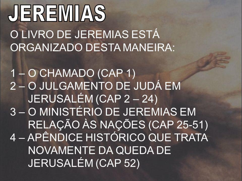 O LIVRO DE JEREMIAS ESTÁ ORGANIZADO DESTA MANEIRA: 1 – O CHAMADO (CAP 1) 2 – O JULGAMENTO DE JUDÁ EM JERUSALÉM (CAP 2 – 24) 3 – O MINISTÉRIO DE JEREMI