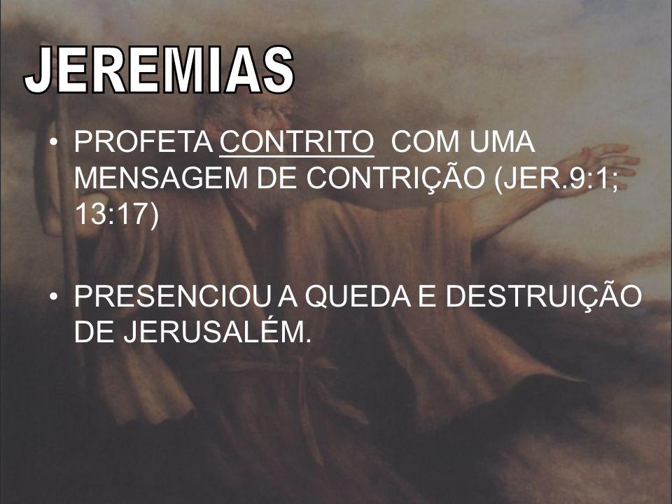 PROFETA CONTRITO COM UMA MENSAGEM DE CONTRIÇÃO (JER.9:1; 13:17) PRESENCIOU A QUEDA E DESTRUIÇÃO DE JERUSALÉM.