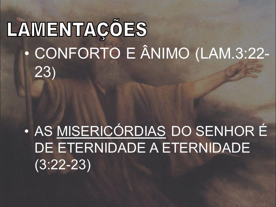 CONFORTO E ÂNIMO (LAM.3:22- 23 ) AS MISERICÓRDIAS DO SENHOR É DE ETERNIDADE A ETERNIDADE (3:22-23)