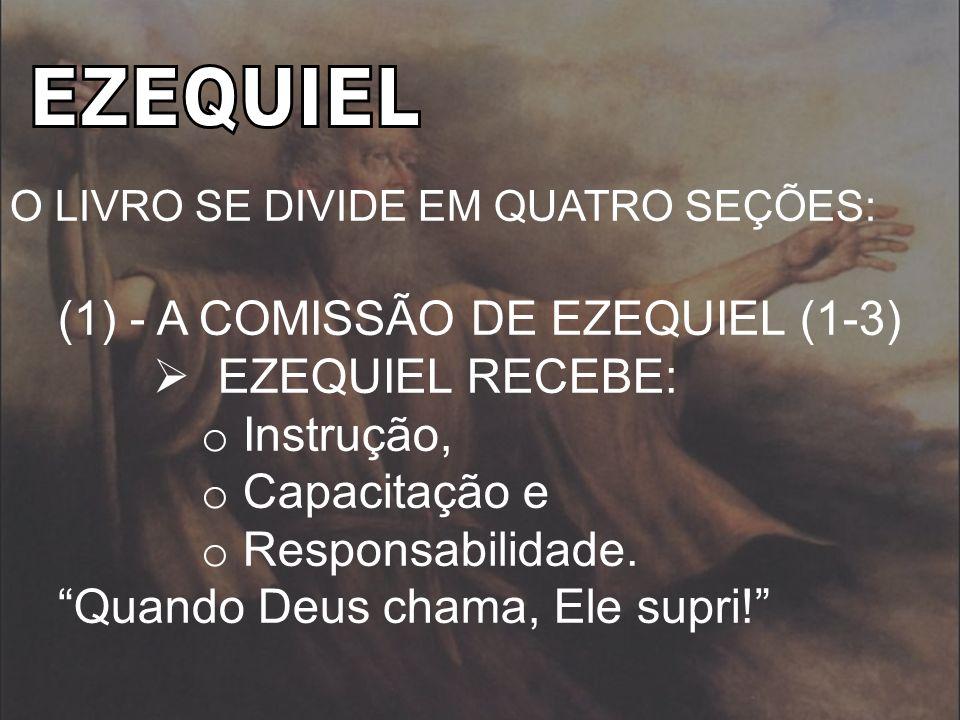 O LIVRO SE DIVIDE EM QUATRO SEÇÕES: (1) - A COMISSÃO DE EZEQUIEL (1-3) EZEQUIEL RECEBE: o Instrução, o Capacitação e o Responsabilidade. Quando Deus c