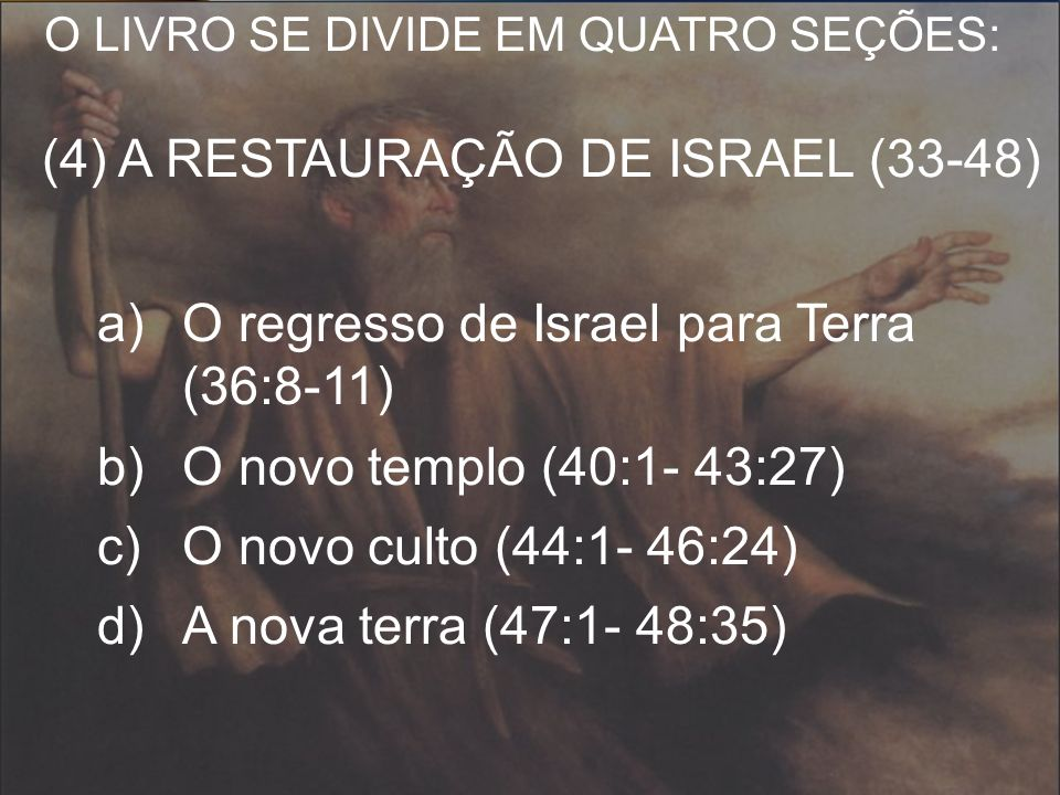 O LIVRO SE DIVIDE EM QUATRO SEÇÕES: (4) A RESTAURAÇÃO DE ISRAEL (33-48) a)O regresso de Israel para Terra (36:8-11) b)O novo templo (40:1- 43:27) c)O