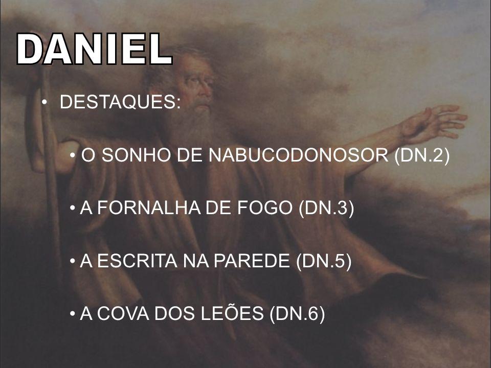 DESTAQUES: O SONHO DE NABUCODONOSOR (DN.2) A FORNALHA DE FOGO (DN.3) A ESCRITA NA PAREDE (DN.5) A COVA DOS LEÕES (DN.6)