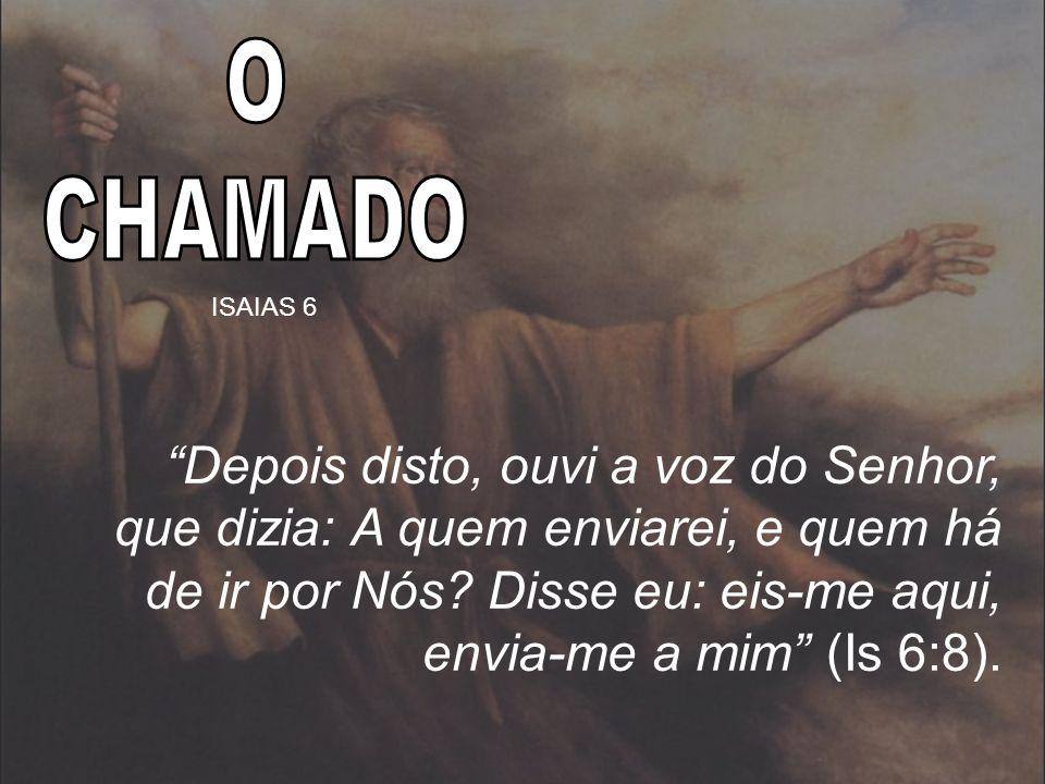 Depois disto, ouvi a voz do Senhor, que dizia: A quem enviarei, e quem há de ir por Nós? Disse eu: eis-me aqui, envia-me a mim (Is 6:8). ISAIAS 6