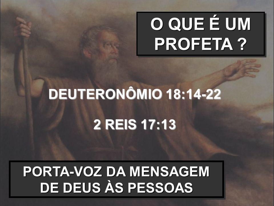 O QUE É UM PROFETA ? DEUTERONÔMIO 18:14-22 2 REIS 17:13 PORTA-VOZ DA MENSAGEM DE DEUS ÀS PESSOAS